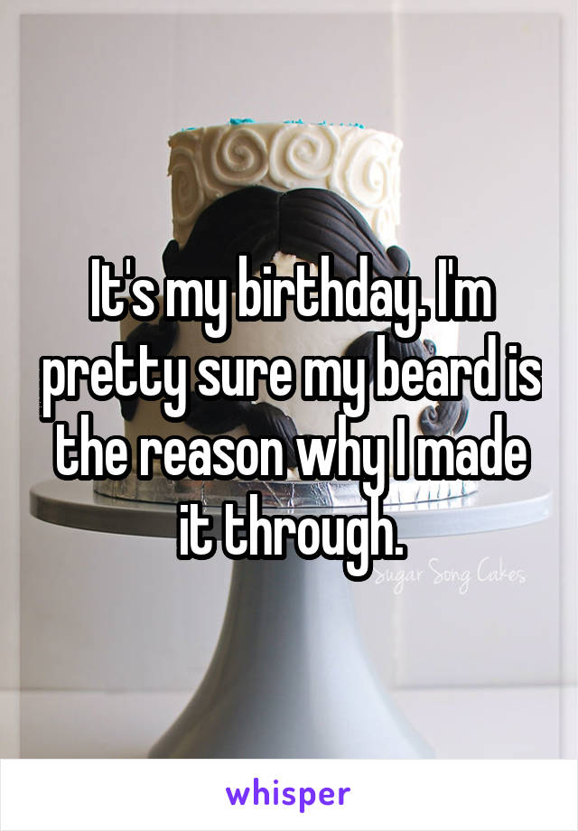 It's my birthday. I'm pretty sure my beard is the reason why I made it through.