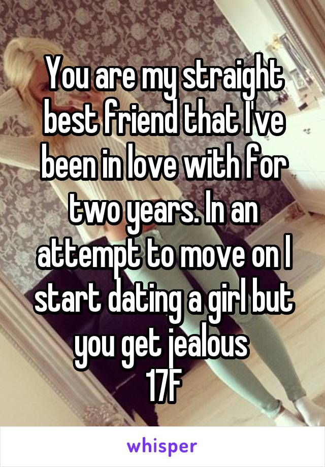 You are my straight best friend that I've been in love with for two years. In an attempt to move on I start dating a girl but you get jealous  17F