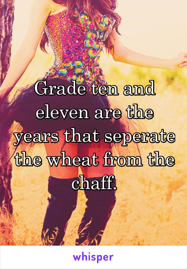 Grade ten and eleven are the years that seperate the wheat from the chaff.