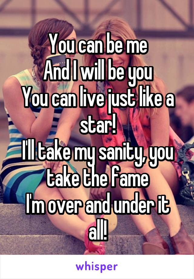 You can be me And I will be you You can live just like a star! I'll take my sanity, you take the fame I'm over and under it all!