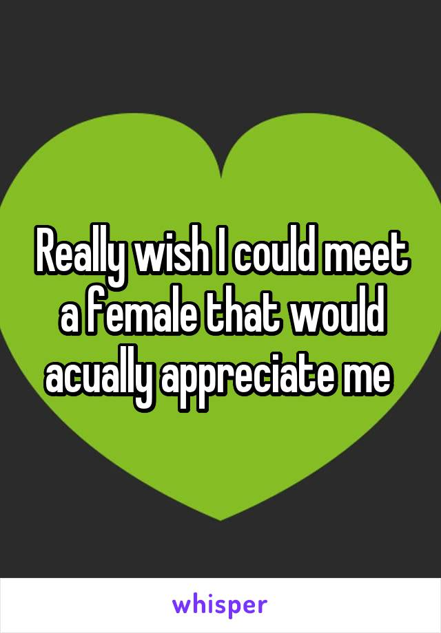 Really wish I could meet a female that would acually appreciate me