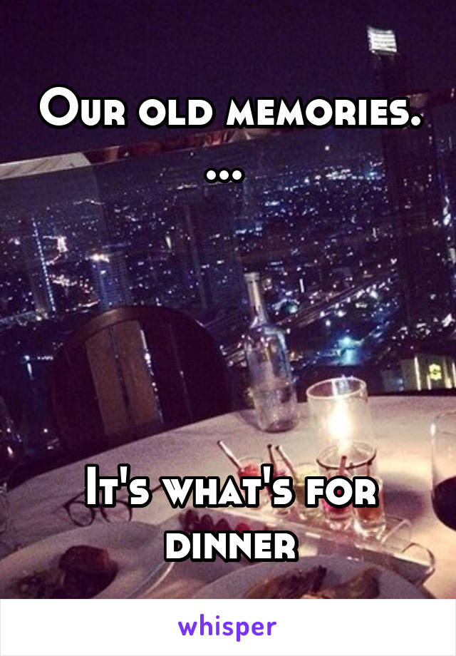 Our old memories. ...       It's what's for dinner