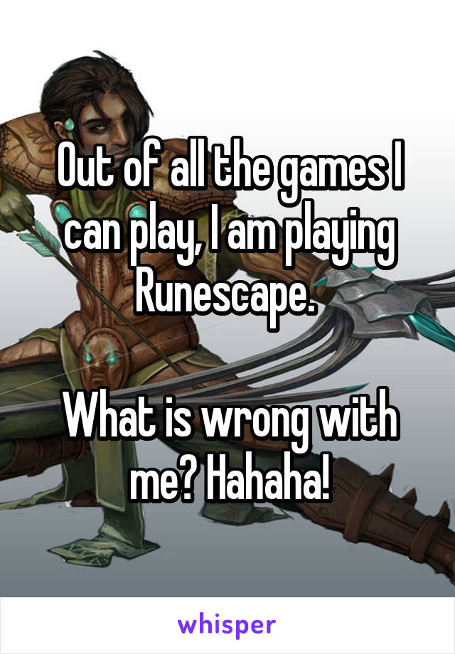 Out of all the games I can play, I am playing Runescape.   What is wrong with me? Hahaha!