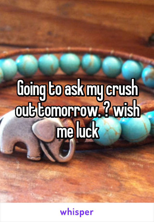 Going to ask my crush out tomorrow. 😬 wish me luck