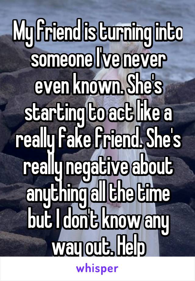 My friend is turning into someone I've never even known. She's starting to act like a really fake friend. She's really negative about anything all the time but I don't know any way out. Help