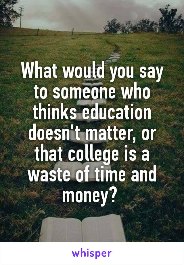 What would you say to someone who thinks education doesn't matter, or that college is a waste of time and money?