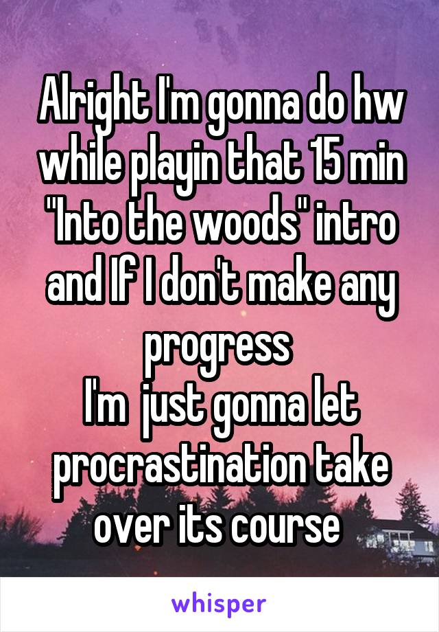 """Alright I'm gonna do hw while playin that 15 min """"Into the woods"""" intro and If I don't make any progress  I'm  just gonna let procrastination take over its course"""