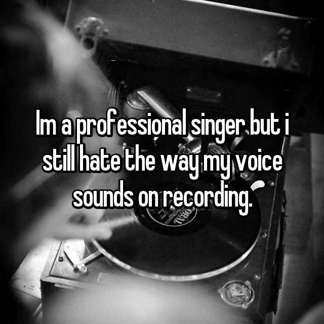 Im a professional singer but i still hate the way my voice sounds on recording.