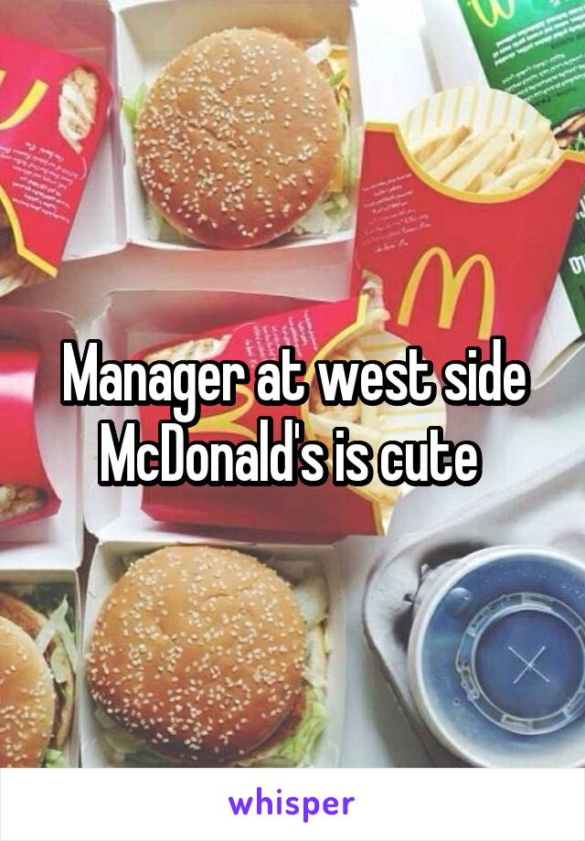 Manager at west side McDonald's is cute