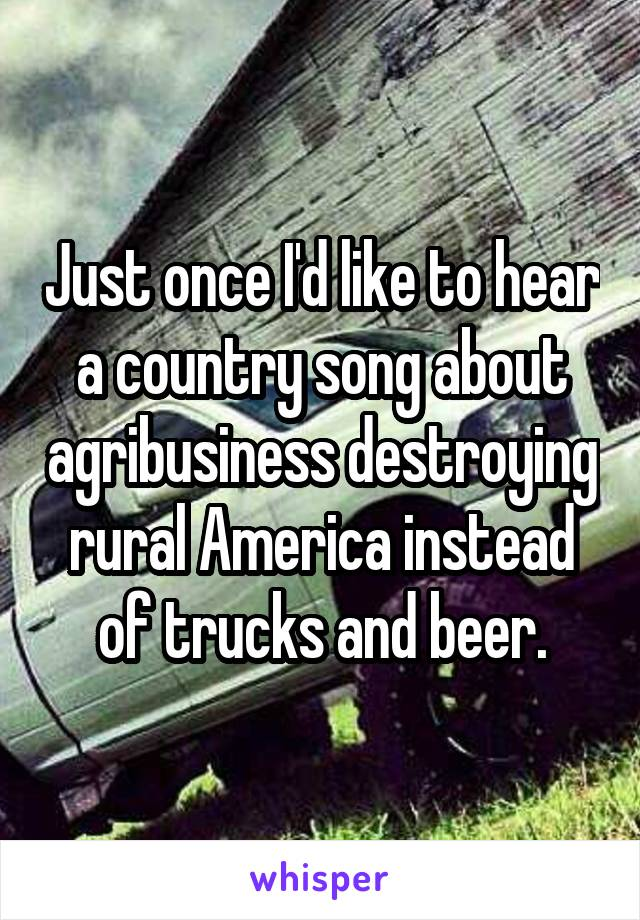 Just once I'd like to hear a country song about agribusiness destroying rural America instead of trucks and beer.