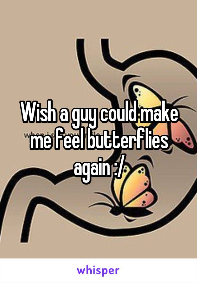 Wish a guy could make me feel butterflies again :/