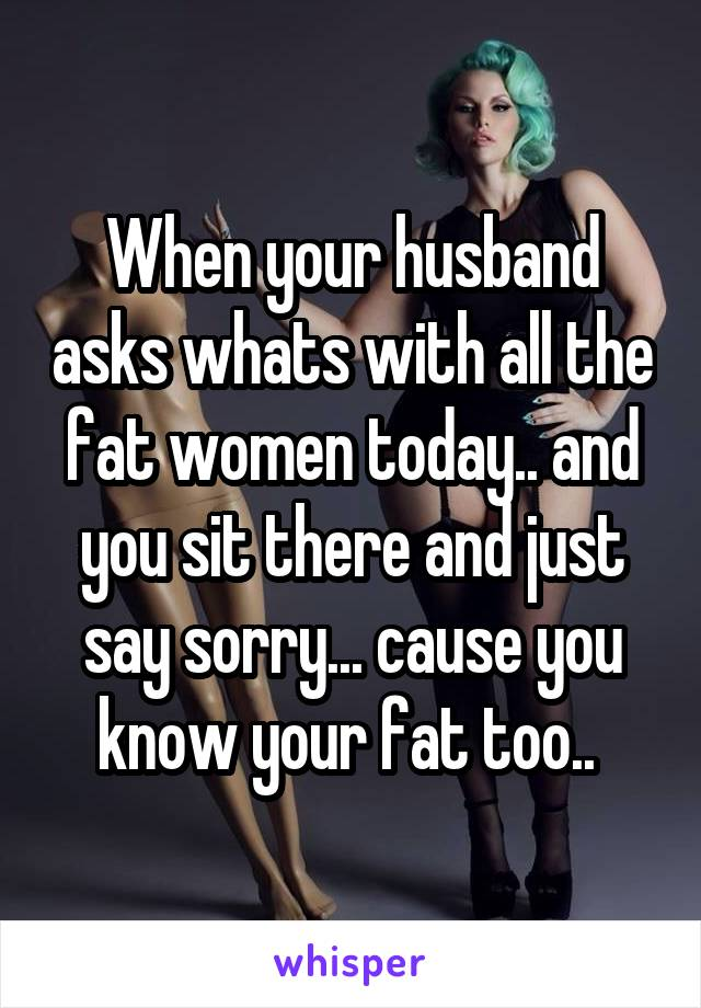 When your husband asks whats with all the fat women today.. and you sit there and just say sorry... cause you know your fat too..