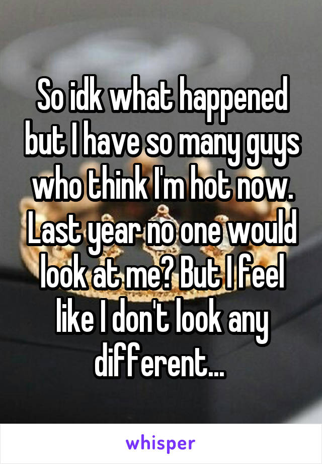 So idk what happened but I have so many guys who think I'm hot now. Last year no one would look at me? But I feel like I don't look any different...