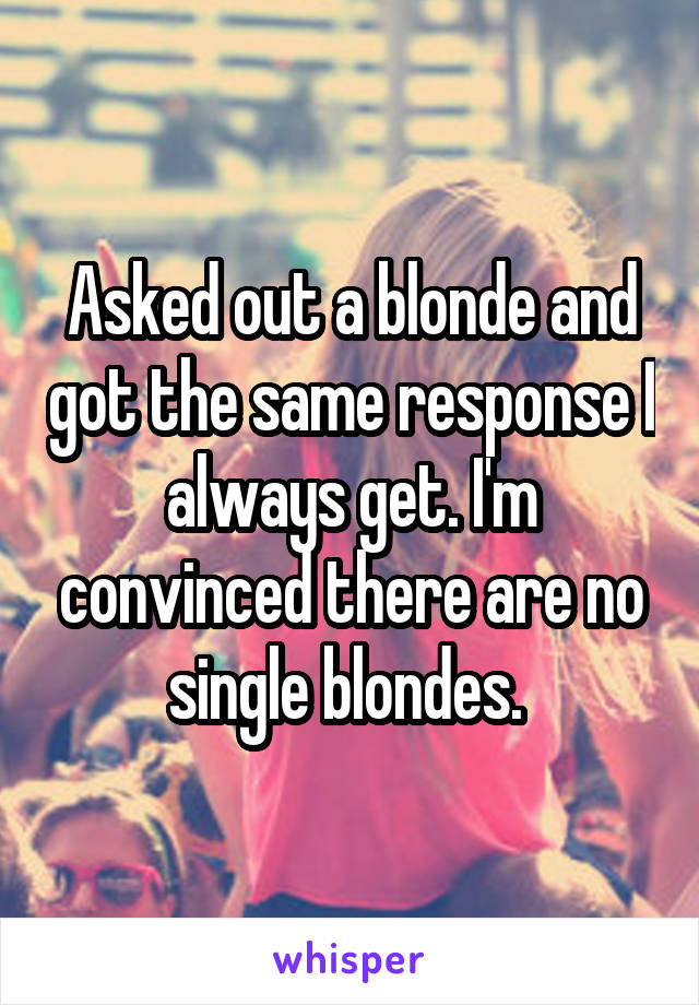Asked out a blonde and got the same response I always get. I'm convinced there are no single blondes.