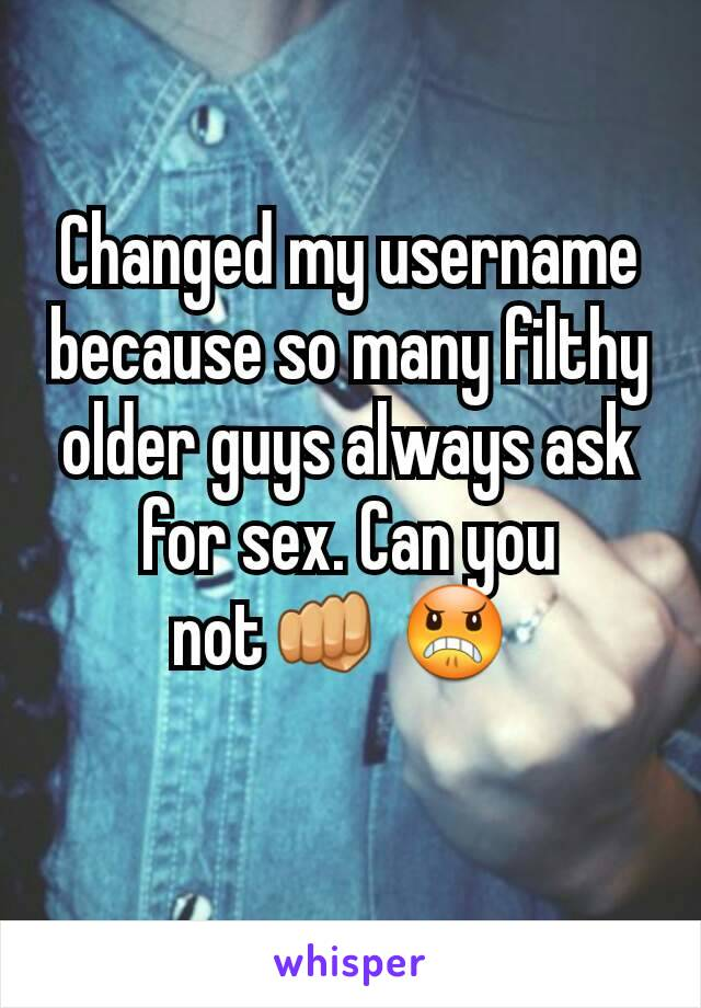 Changed my username because so many filthy older guys always ask for sex. Can you not👊 😠