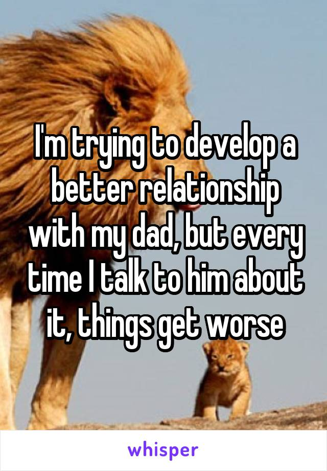I'm trying to develop a better relationship with my dad, but every time I talk to him about it, things get worse