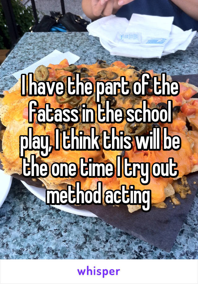 I have the part of the fatass in the school play, I think this will be the one time I try out method acting