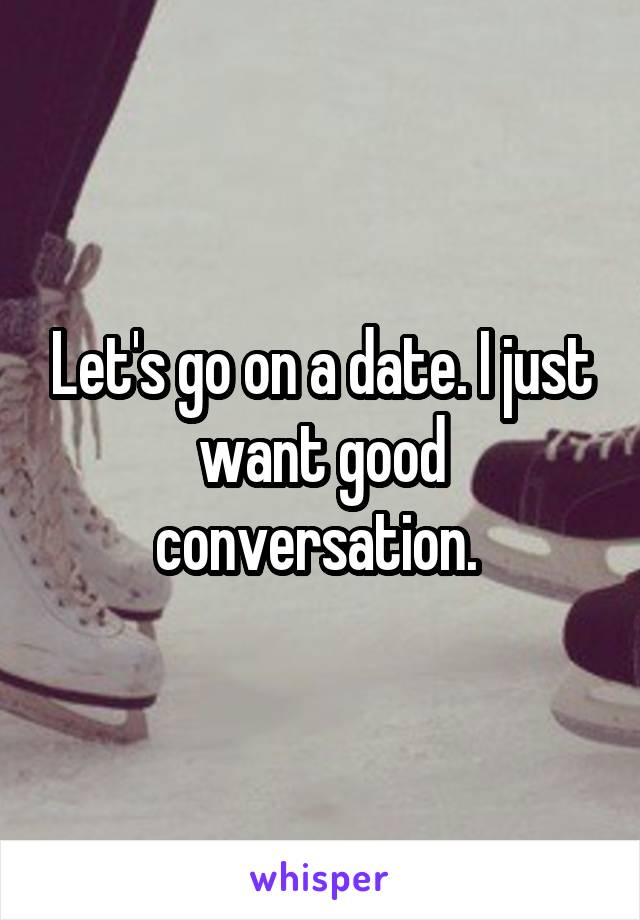 Let's go on a date. I just want good conversation.
