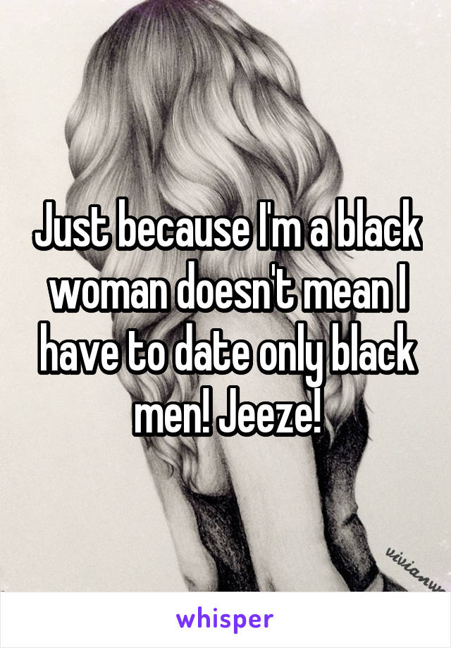 Just because I'm a black woman doesn't mean I have to date only black men! Jeeze!
