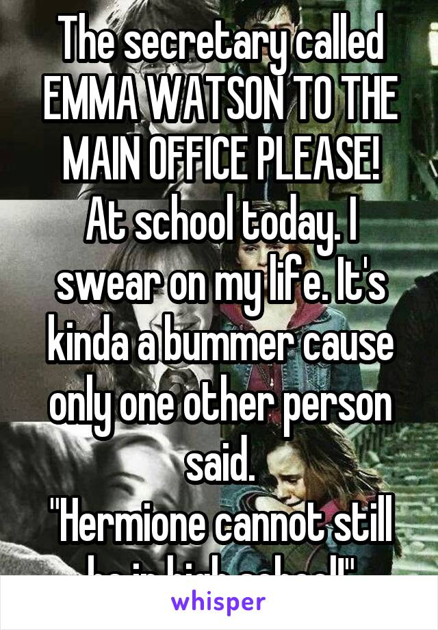 """The secretary called EMMA WATSON TO THE MAIN OFFICE PLEASE! At school today. I swear on my life. It's kinda a bummer cause only one other person said. """"Hermione cannot still be in high school!"""""""