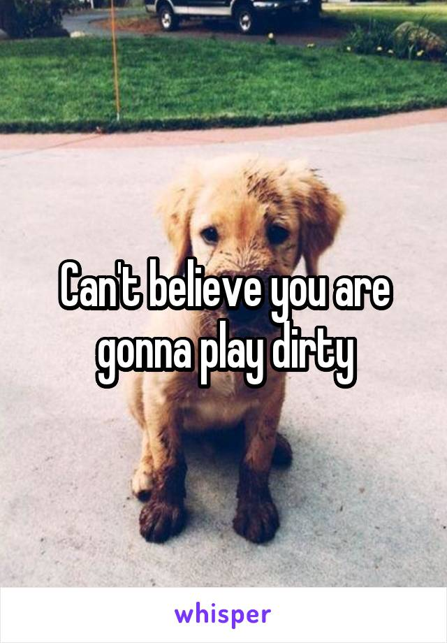 Can't believe you are gonna play dirty