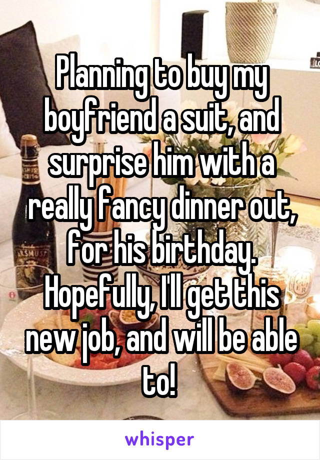Planning to buy my boyfriend a suit, and surprise him with a really fancy dinner out, for his birthday. Hopefully, I'll get this new job, and will be able to!