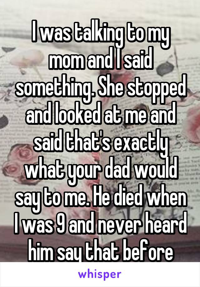 I was talking to my mom and I said something. She stopped and looked at me and said that's exactly what your dad would say to me. He died when I was 9 and never heard him say that before