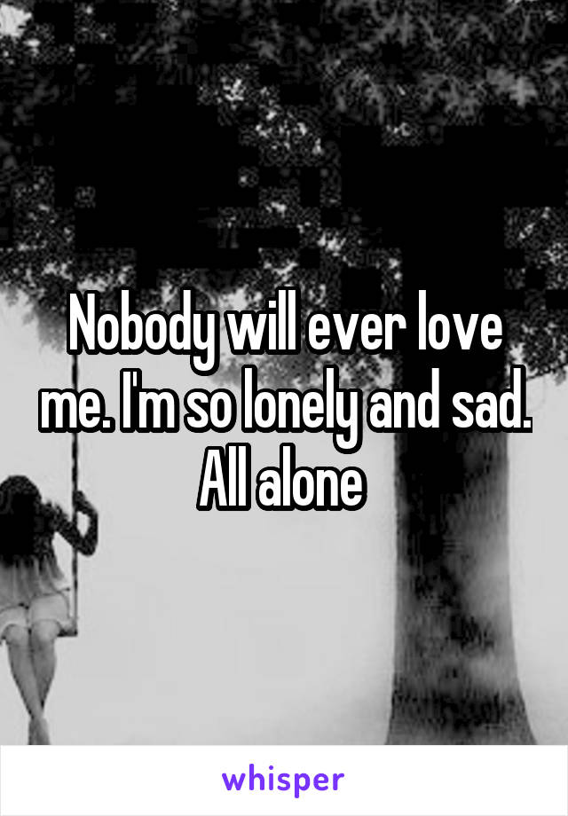 Nobody will ever love me. I'm so lonely and sad. All alone