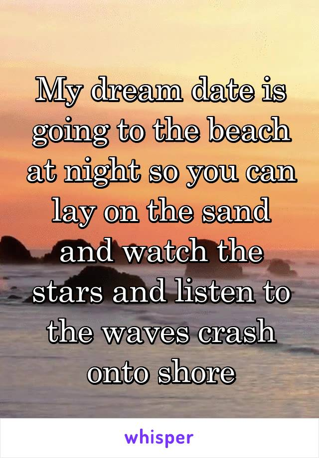 My dream date is going to the beach at night so you can lay on the sand and watch the stars and listen to the waves crash onto shore