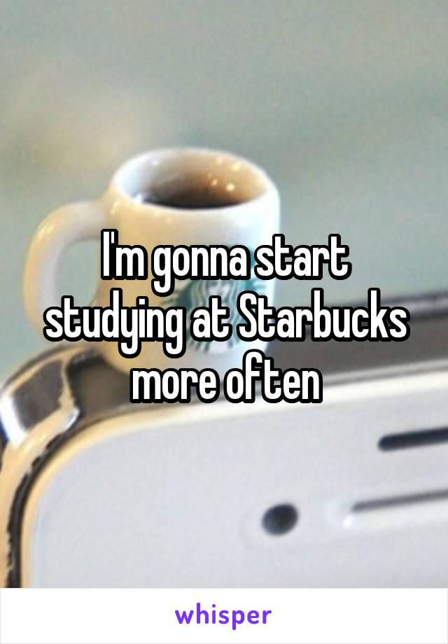 I'm gonna start studying at Starbucks more often