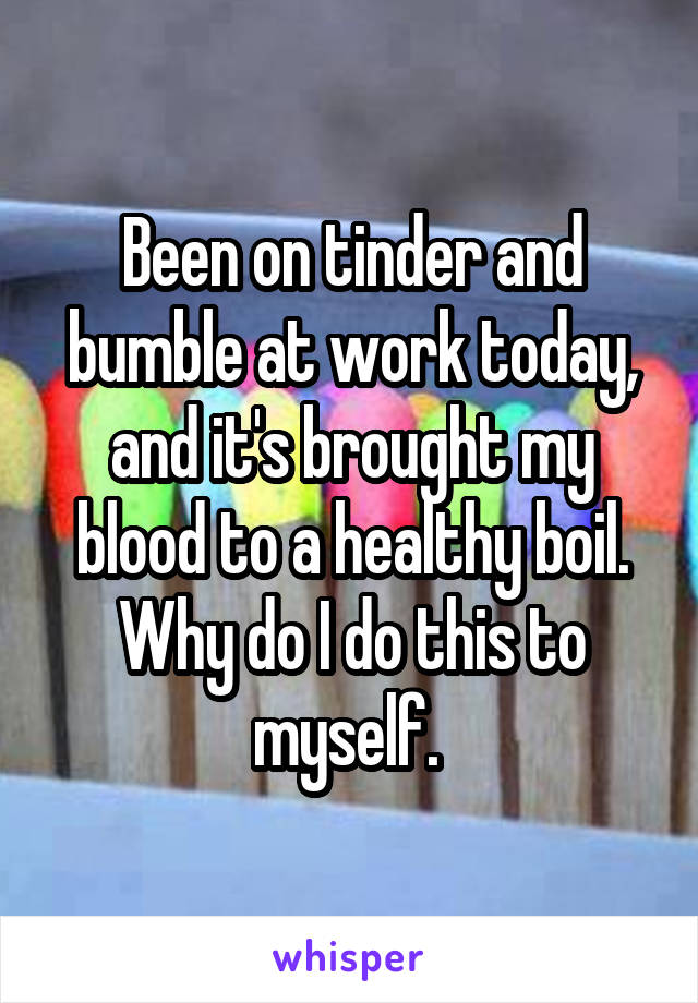 Been on tinder and bumble at work today, and it's brought my blood to a healthy boil. Why do I do this to myself.