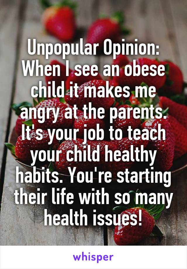 Unpopular Opinion: When I see an obese child it makes me angry at the parents. It's your job to teach your child healthy habits. You're starting their life with so many health issues!