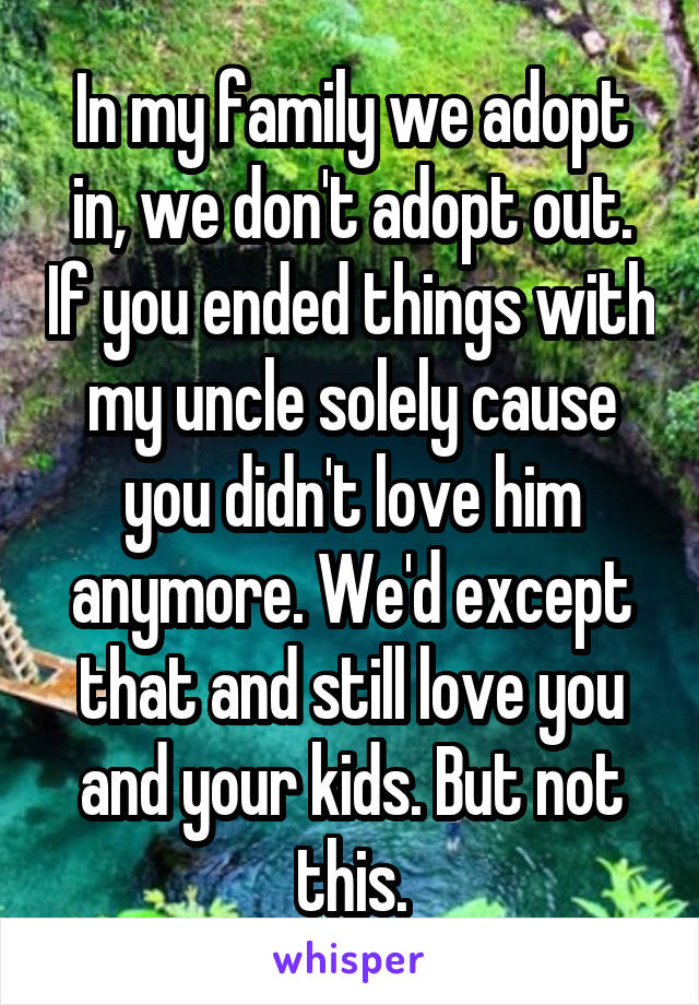 In my family we adopt in, we don't adopt out. If you ended things with my uncle solely cause you didn't love him anymore. We'd except that and still love you and your kids. But not this.