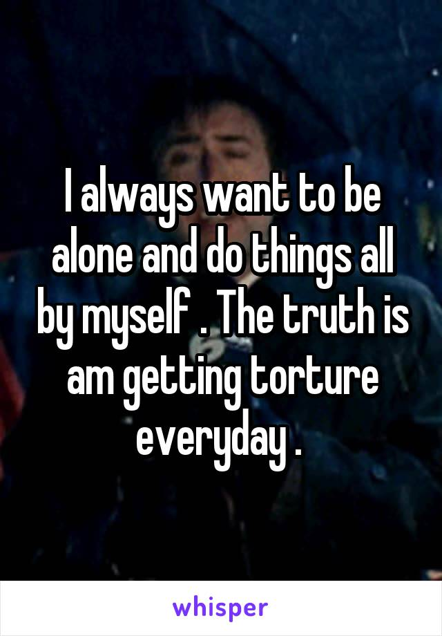 I always want to be alone and do things all by myself . The truth is am getting torture everyday .