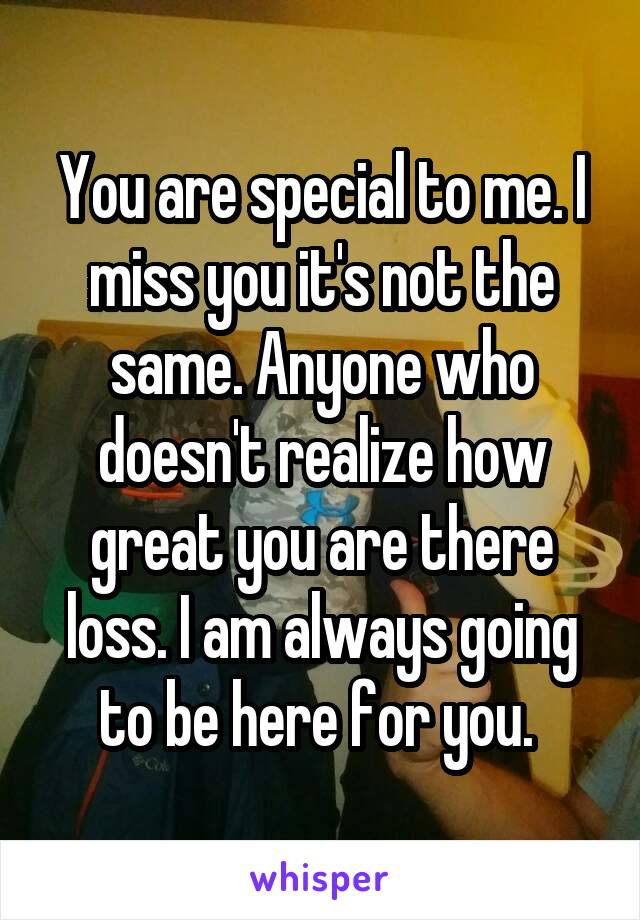 You are special to me. I miss you it's not the same. Anyone who doesn't realize how great you are there loss. I am always going to be here for you.