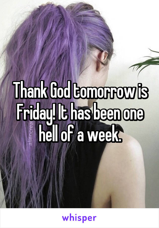 Thank God tomorrow is Friday! It has been one hell of a week.