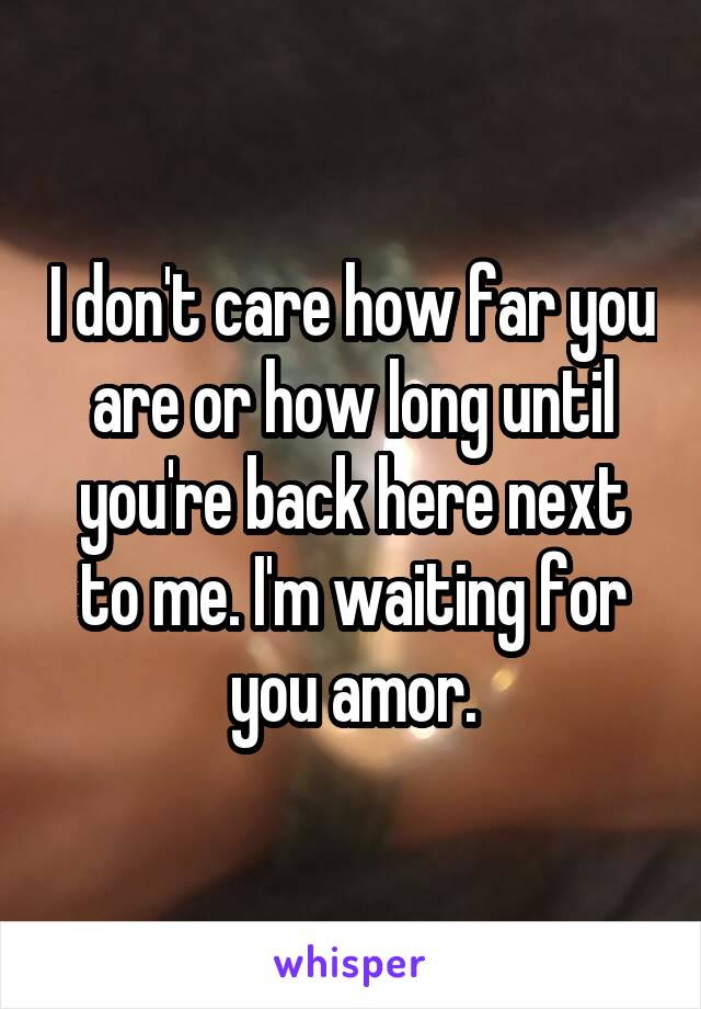 I don't care how far you are or how long until you're back here next to me. I'm waiting for you amor.