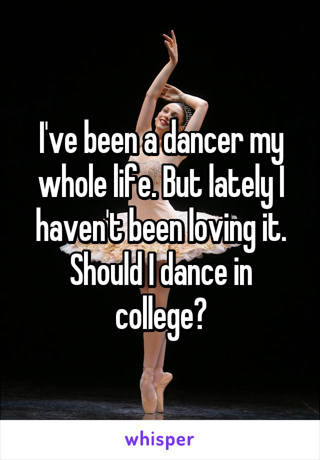 I've been a dancer my whole life. But lately I haven't been loving it. Should I dance in college?
