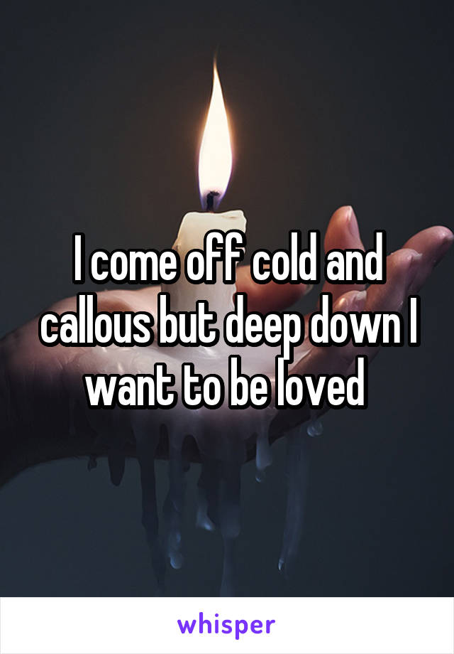 I come off cold and callous but deep down I want to be loved
