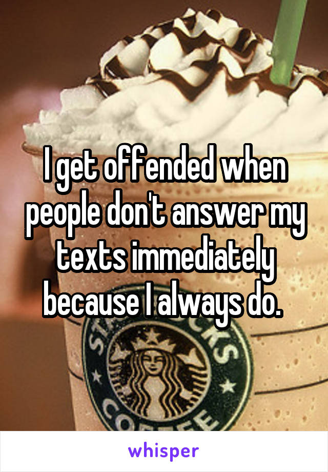 I get offended when people don't answer my texts immediately because I always do.