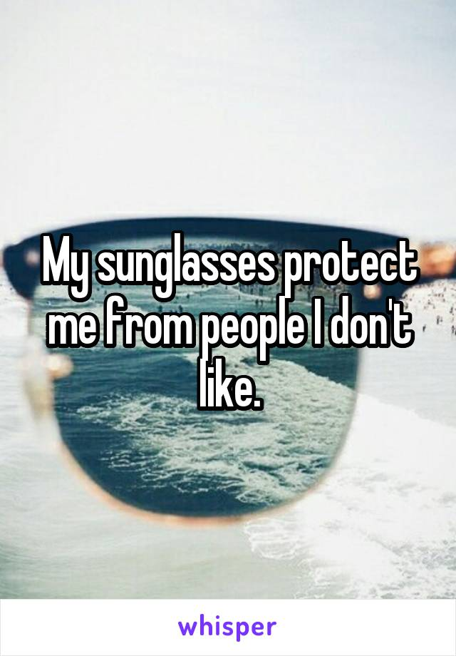 My sunglasses protect me from people I don't like.