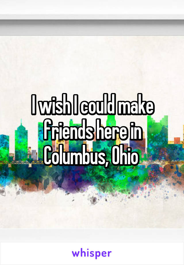 I wish I could make friends here in Columbus, Ohio