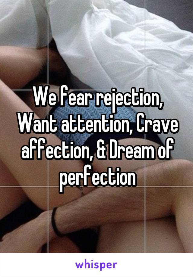 We fear rejection, Want attention, Crave affection, & Dream of perfection