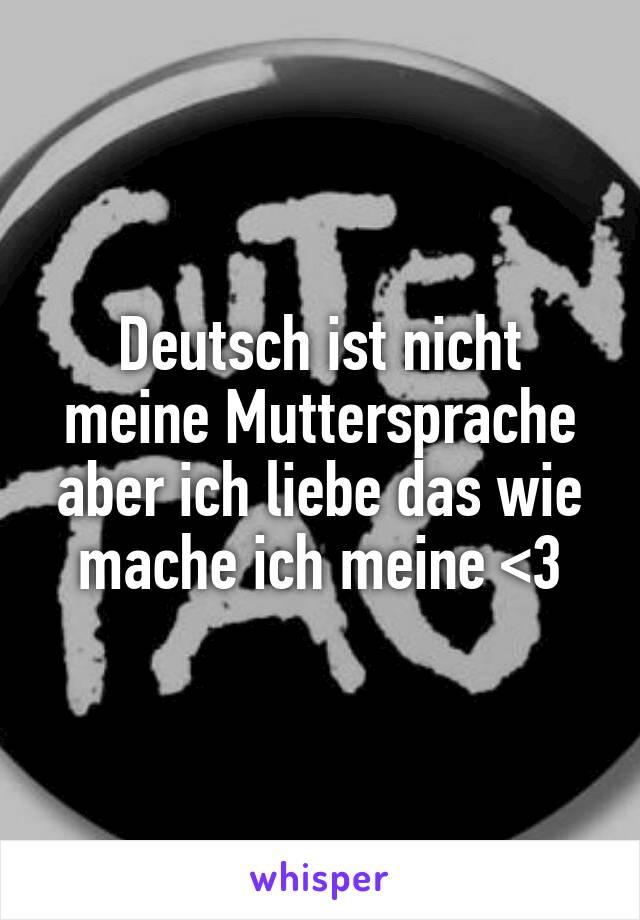 Deutsch ist nicht meine Muttersprache aber ich liebe das wie mache ich meine <3