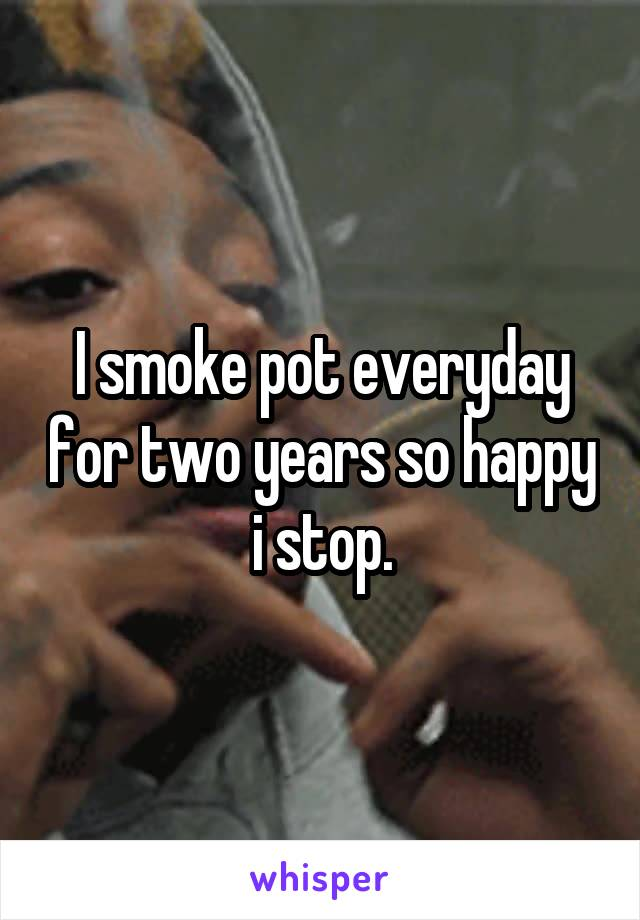 I smoke pot everyday for two years so happy i stop.