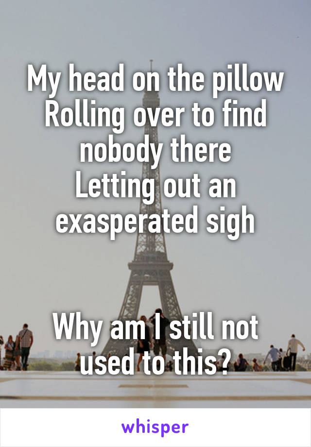 My head on the pillow Rolling over to find nobody there Letting out an exasperated sigh   Why am I still not used to this?