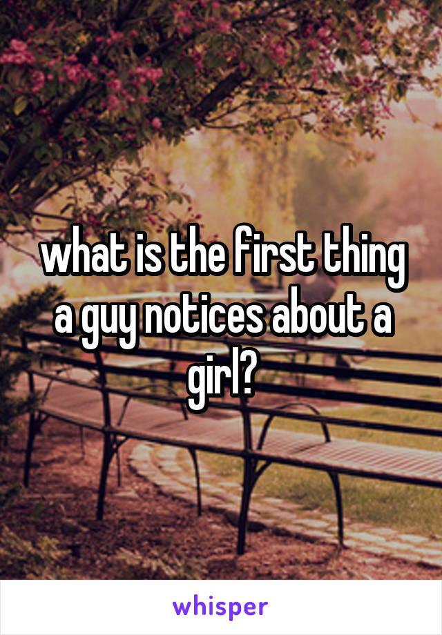 what is the first thing a guy notices about a girl?