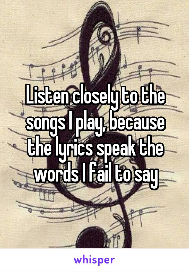 Listen closely to the songs I play, because the lyrics speak the words I fail to say