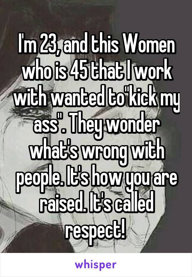 """I'm 23, and this Women who is 45 that I work with wanted to""""kick my ass"""". They wonder what's wrong with people. It's how you are raised. It's called respect!"""