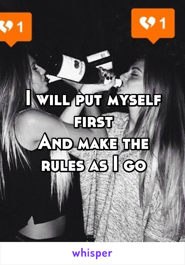 I will put myself first And make the rules as I go